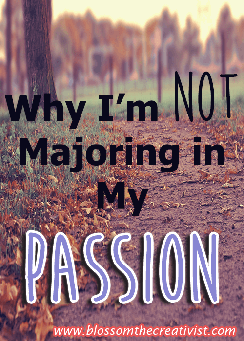 why I'm not majoring in my passion blossomthecreativist.com
