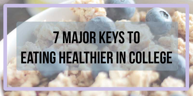 7 Major Keys to Eating Healthier in College