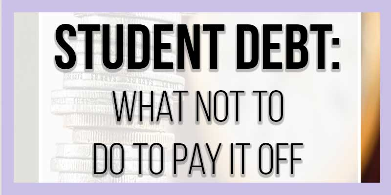 Student Debt: What  NOT to do to Pay it Off