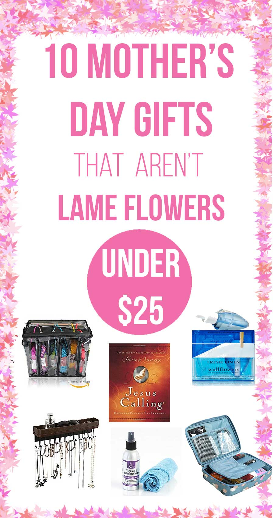 Doesn't your mom deserve more than flowers for Mother's Day? Not sure if you know what to get her? I've compiled 10 gifts that your Mom would appreciate--all under $25. There's a gift for the fitness mom, the organized mom, the spiritual mom, even the crafty mom! Shower your mom with gifts she will actually enjoy by clicking here!